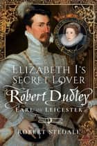 Elizabeth I's Secret Lover - Robert Dudley, Earl of Leicester ebook by