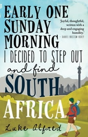 Early One Sunday Morning I Decided to Step out and Find South Africa ebook by Luke Alfred