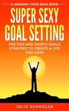 Super Sexy Goal Setting - The Fun and Simple Goals Strategy to Create a Life You Love ebook by Julie Schooler
