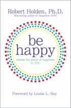 Be Happy! ebook by Robert Holden, Ph.D.