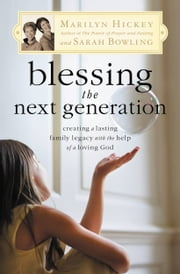 Blessing the Next Generation - Creating a Lasting Family Legacy with the Help of a Loving God ebook by Marilyn Hickey,Sarah Bowling
