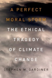 A Perfect Moral Storm: The Ethical Tragedy of Climate Change - The Ethical Tragedy of Climate Change ebook by Stephen M. Gardiner