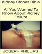 Kidney Stones Bible: All You Wanted to Know About Kidney Failure ebook by Joseph Phillips
