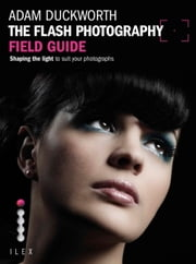 The Flash Photography Field Guide - Shaping the Light to Suit your Photographs ebook by Adam Duckworth