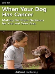 WHEN YOUR DOG HAS CANCER - MAKING THE RIGHT DECISIONS FOR YOU AND YOUR DOG ebook by Lola Ball