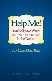 Help Me! I'm a Religious Wreck and You Can Find Me in the Desert - A Mustard Seed Read ebook by Tamara K. Kent