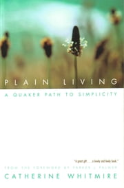 Plain Living - A Quaker Path to Simplicity ebook by Catherine Whitmire,Parker J. Palmer