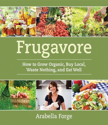 Frugavore - How to Grow Organic, Buy Local, Waste Nothing, and Eat Well ebook by Arabella Forge