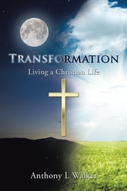 Transformation - Living a Christian Life ebook by Anthony L Walker