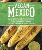 Vegan Mexico - Soul-Satisfying Regional Recipes from Tamales to Tostadas ebook by Jason Wyrick