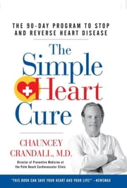 The Simple Heart Cure - The 90-Day Program to Stop and Reverse Heart Disease ebook by Chauncey W. Crandall