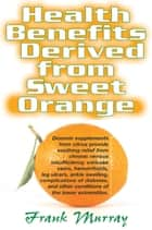 Health Benefits Derive From Sweet Oranges ebook by Frank Murray