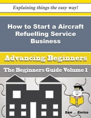 How to Start a Aircraft Refuelling Service Business (Beginners Guide) ebook by Daren Riggs,Sam Enrico