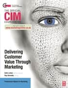 CIM Coursebook: Delivering Customer Value through Marketing ebook by Ray Donnelly, Colin Linton