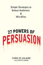 27 Powers of Persuasion, Simple Strategies to Seduce Audiences & Win Allies