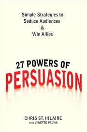27 Powers of Persuasion - Simple Strategies to Seduce Audiences & Win Allies ebook by Chris St. Hilaire, Lynette Padwa