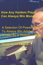 How Any Holdem Player Can Always Win Money - A Selection Of Powerful How To Always Win Articles Written By A Holdem Coach ebook by David M. Lawrence