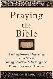 Praying the Bible - Finding Personal Meaning in the Siddur, Ending Boredom & Making Each Prayer Experience Unique ebook by Kobo.Web.Store.Products.Fields.ContributorFieldViewModel