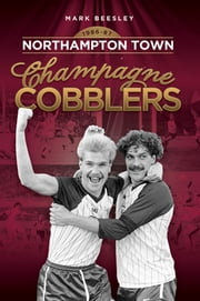 Champagne Cobblers: Northampton Town 1986-87 ebook by Mark Beesley