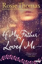 If My Father Loved Me: A Novel ebook by Rosie Thomas