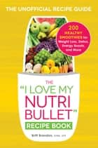 The I Love My NutriBullet Recipe Book - 200 Healthy Smoothies for Weight Loss, Detox, Energy Boosts, and More ebook by Britt Brandon