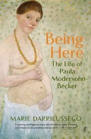 Being Here - The Life of Paula Modersohn-Becker ebook by Marie Darrieussecq
