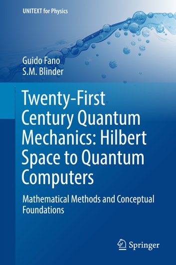 Twenty-First Century Quantum Mechanics: Hilbert Space to Quantum Computers - Mathematical Methods and Conceptual Foundations ebook by S M Blinder,Guido Fano
