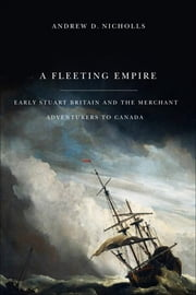 Fleeting Empire: Early Stuart Britain and the Merchant Adventurers to Canada - Early Stuart Britain and the Merchant Adventurers to Canada ebook by Andrew Nicholls