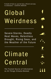 Global Weirdness - Severe Storms, Deadly Heat Waves, Relentless Drought, Rising Seas and the Weather of the Future ebook by Climate Central