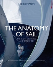 The Anatomy of Sail - The Yacht Dissected and Explained ebook by Nic Compton