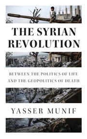 The Syrian Revolution - Between the Politics of Life and the Geopolitics of Death ebook by Yasser Munif
