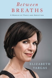 Between Breaths - A Memoir of Panic and Addiction ebook by Elizabeth Vargas