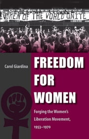 Freedom for Women - Forging the Women's Liberation Movement, 1953-1970 ebook by Carol Giardina