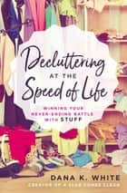 Decluttering at the Speed of Life - Winning Your Never-Ending Battle with Stuff ebook by
