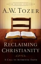 Reclaiming Christianity - A Call to Authentic Faith ebook by James L. Snyder, A.W. Tozer