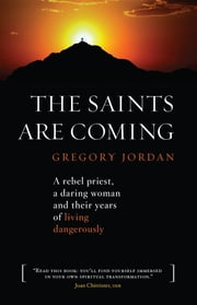 The Saints are Coming: A Rebel Priest, a Daring Woman and Their Years of Living Dangerously ebook by Gregory Jordan