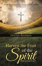 Harvest the Fruit of the Spirit - Weekly Spiritual Growth ebook by Dustin Beenken