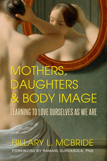 Mothers, Daughters, and Body Image - Learning to Love Ourselves as We Are ebook by Hillary L. McBride,Ramani Durvasula, PhD