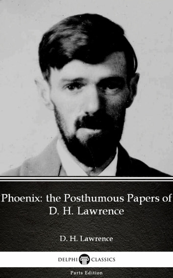 Phoenix: the Posthumous Papers of D. H. Lawrence by D. H. Lawrence (Illustrated) ebook by D. H. Lawrence