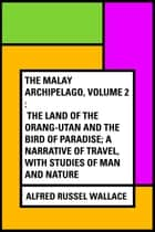 The Malay Archipelago, Volume 2 : The Land of the Orang-utan and the Bird of Paradise; A Narrative of Travel, with Studies of Man and Nature ebook by Alfred Russel Wallace