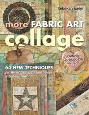 More Fabric Art Collage - 64 New Techniques for Mixed Media, Surface Design & Embellishment • Featuring Lutradur®, TAP, Mul•Tex ebook by Rebekah Meier