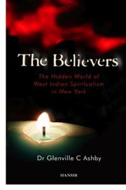 The Believers: The Hidden World of West Indian Spiritualism in New York ebook by Glenville Ashby