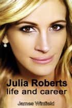 Julia Roberts: Life and Career ebook by James Winfield