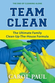 Team Clean - The Ultimate Family Clean-Up-The-House Formula ebook by Carol Paul