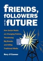 Friends, Followers and the Future - How Social Media are Changing Politics, Threatening Big Brands, and Killing Traditional Media ebook by Rory O'Connor