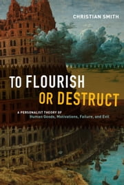 To Flourish or Destruct - A Personalist Theory of Human Goods, Motivations, Failure, and Evil ebook by Christian Smith