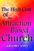 The High Cost of the Attraction Based Church ebook by Gregory Scott