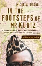 In the Footsteps of Mr Kurtz: Living on the Brink of Disaster in the Congo (Text Only) ebook by Michela Wrong