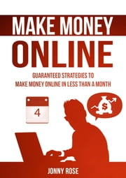 Make Money Online - Guaranteed strategies to make money online in less than a month ebook by Jonny Rose