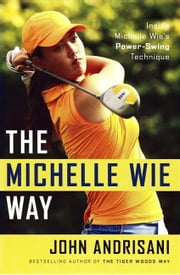The Michelle Wie Way - Inside Michelle Wie's Power-Swing Technique ebook by John Andrisani